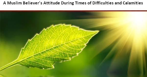 A Muslim Believer's Attitude During Times of Difficulties and Calamities