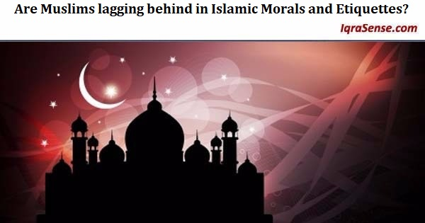 Are Muslims lagging behind in Islamic Morals and Etiquettes?