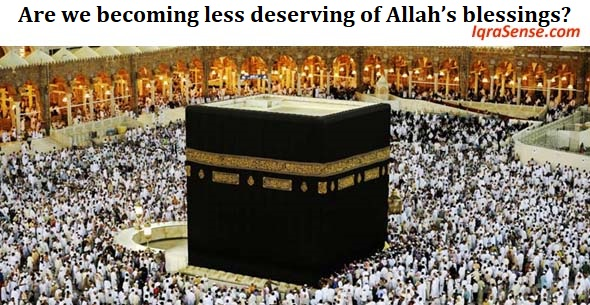 Are we becoming less deserving of Allah's blessings?